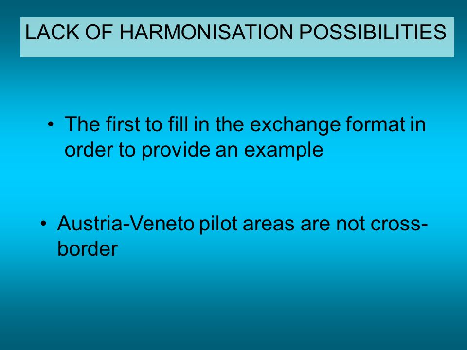 The first to fill in the exchange format in order to provide an example Austria-Veneto pilot areas are not cross- border LACK OF HARMONISATION POSSIBILITIES