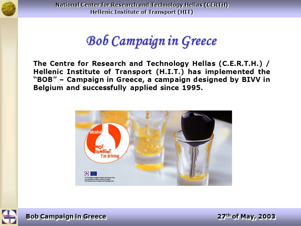National Center for Research and Technology Hellas (CERTH) Hellenic Institute of Transport (HIT) National Center for Research and Technology Hellas (CERTH) Hellenic Institute of Transport (HIT) Bob Campaign in Greece 27 th of May, 2003 The initial objective of the effort was to further extend the work performed by BIVV in Belgium on the issue of drunk driving, resulting in the development of specifications for implementing the BOB-concept in other European Union countries.