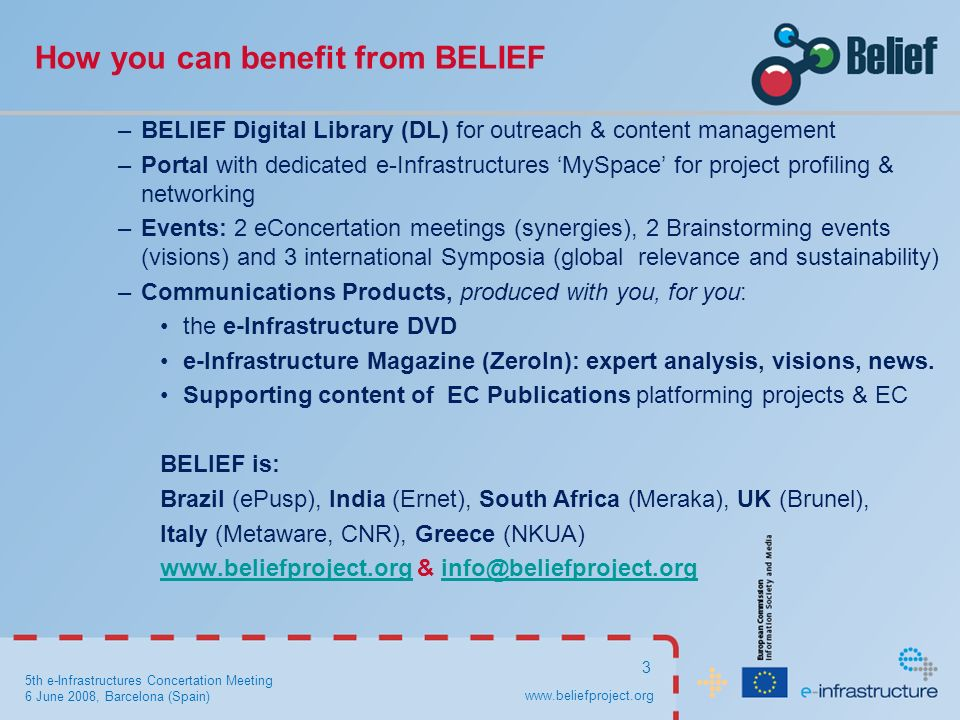 5th e-Infrastructures Concertation Meeting 6 June 2008, Barcelona (Spain) 3 How you can benefit from BELIEF –BELIEF Digital Library (DL) for outreach & content management –Portal with dedicated e-Infrastructures MySpace for project profiling & networking –Events: 2 eConcertation meetings (synergies), 2 Brainstorming events (visions) and 3 international Symposia (global relevance and sustainability) –Communications Products, produced with you, for you: the e-Infrastructure DVD e-Infrastructure Magazine (ZeroIn): expert analysis, visions, news.