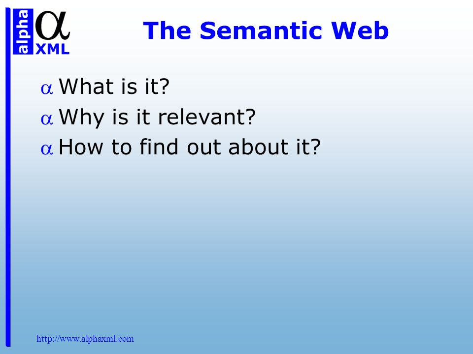 http://www.alphaxml.com The Semantic Web What is it? Why is it relevant? How to find out about it?