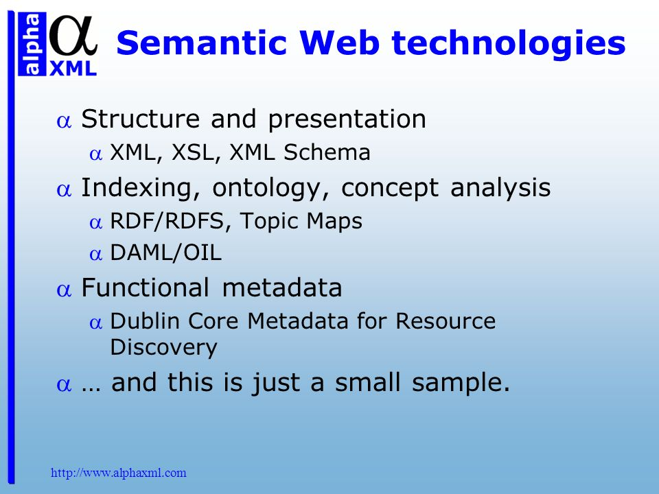 http://www.alphaxml.com Semantic Web technologies Structure and presentation XML, XSL, XML Schema Indexing, ontology, concept analysis RDF/RDFS, Topic