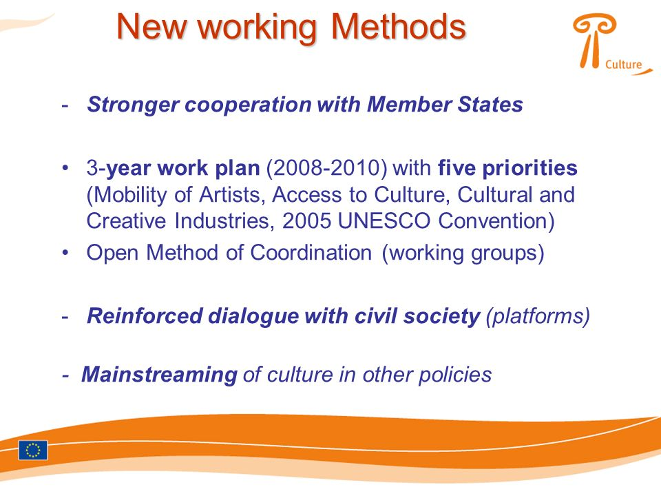 -Stronger cooperation with Member States 3-year work plan (2008-2010) with five priorities (Mobility of Artists, Access to Culture, Cultural and Creative Industries, 2005 UNESCO Convention) Open Method of Coordination (working groups) -Reinforced dialogue with civil society (platforms) - Mainstreaming of culture in other policies New working Methods