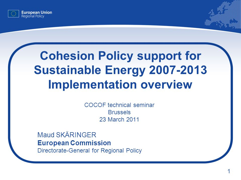 1 Cohesion Policy support for Sustainable Energy 2007-2013 Implementation overview COCOF technical seminar Brussels 23 March 2011 Maud SKÄRINGER Europ