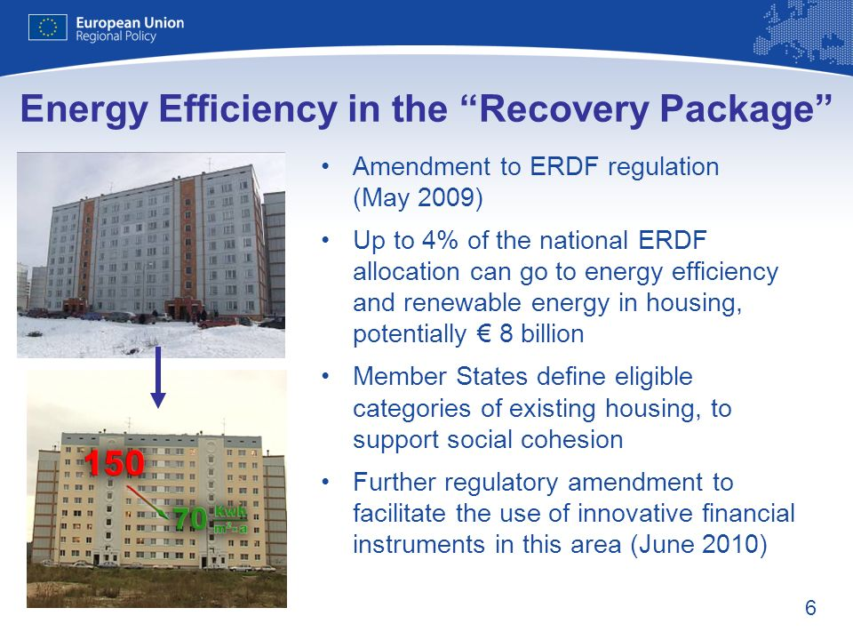 6 Energy Efficiency in the Recovery Package Amendment to ERDF regulation (May 2009) Up to 4% of the national ERDF allocation can go to energy efficien