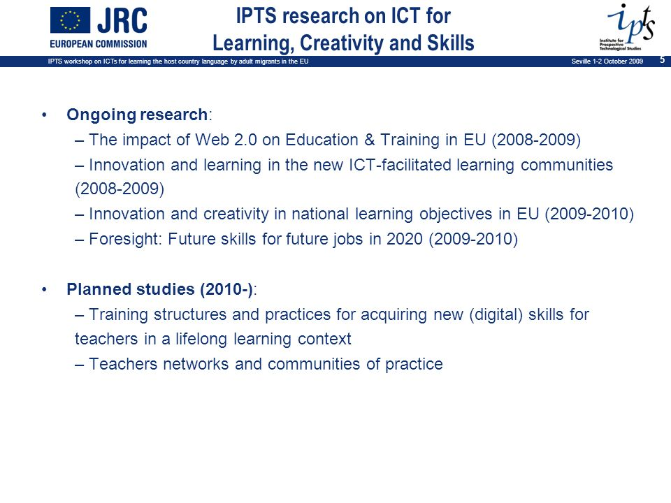 IPTS workshop on ICTs for learning the host country language by adult migrants in the EU Seville 1-2 October 2009 5 IPTS research on ICT for Learning, Creativity and Skills Ongoing research: – The impact of Web 2.0 on Education & Training in EU (2008-2009) – Innovation and learning in the new ICT-facilitated learning communities (2008-2009) – Innovation and creativity in national learning objectives in EU (2009-2010) – Foresight: Future skills for future jobs in 2020 (2009-2010) Planned studies (2010-): – Training structures and practices for acquiring new (digital) skills for teachers in a lifelong learning context – Teachers networks and communities of practice