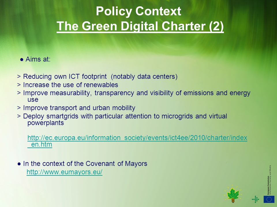 Policy Context The Green Digital Charter (2) Aims at: > Reducing own ICT footprint (notably data centers) > Increase the use of renewables > Improve measurability, transparency and visibility of emissions and energy use > Improve transport and urban mobility > Deploy smartgrids with particular attention to microgrids and virtual powerplants   _en.htm   _en.htm In the context of the Covenant of Mayors