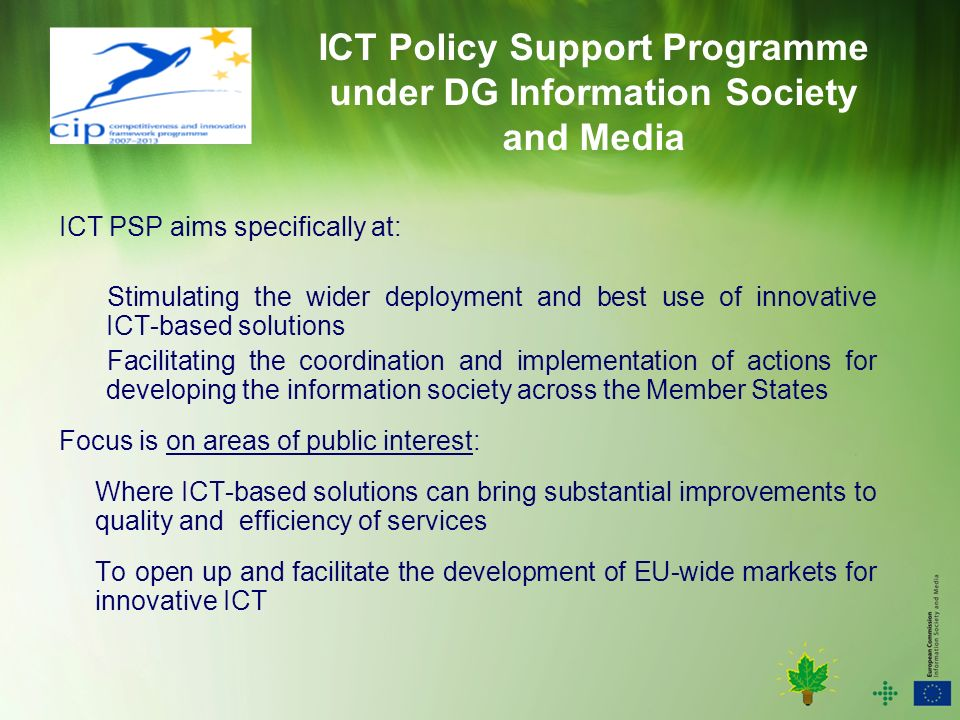 ICT Policy Support Programme under DG Information Society and Media ICT PSP aims specifically at: Stimulating the wider deployment and best use of innovative ICT-based solutions Facilitating the coordination and implementation of actions for developing the information society across the Member States Focus is on areas of public interest: Where ICT-based solutions can bring substantial improvements to quality and efficiency of services To open up and facilitate the development of EU-wide markets for innovative ICT