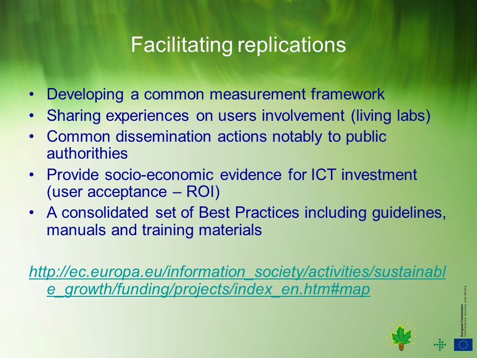 Facilitating replications Developing a common measurement framework Sharing experiences on users involvement (living labs) Common dissemination actions notably to public authorithies Provide socio-economic evidence for ICT investment (user acceptance – ROI) A consolidated set of Best Practices including guidelines, manuals and training materials   e_growth/funding/projects/index_en.htm#map