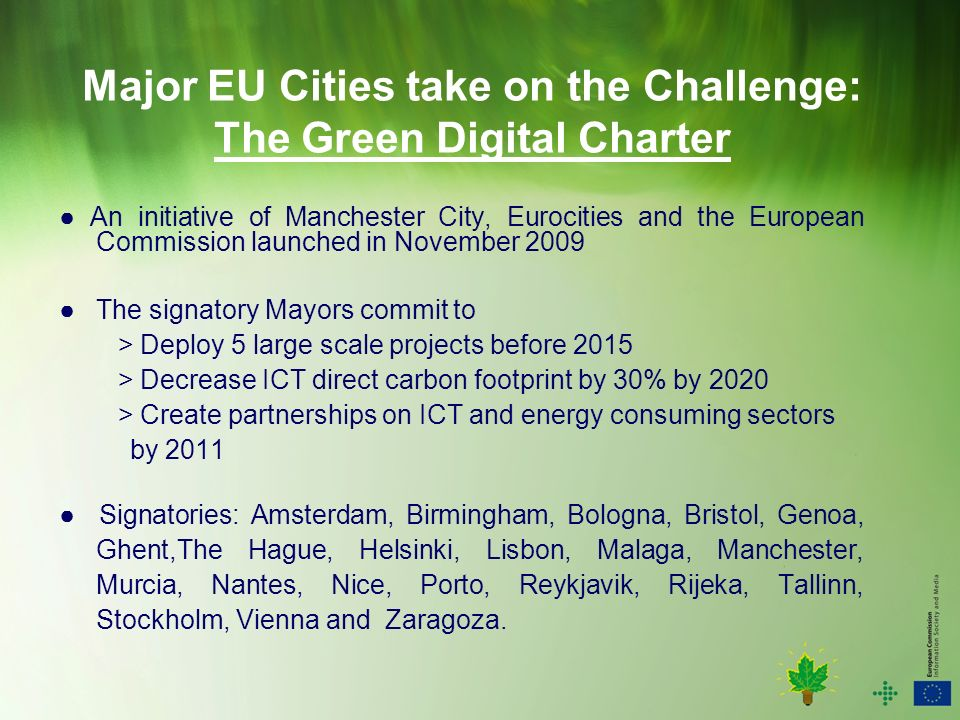 Major EU Cities take on the Challenge: The Green Digital Charter An initiative of Manchester City, Eurocities and the European Commission launched in November 2009 The signatory Mayors commit to > Deploy 5 large scale projects before 2015 > Decrease ICT direct carbon footprint by 30% by 2020 > Create partnerships on ICT and energy consuming sectors by 2011 Signatories: Amsterdam, Birmingham, Bologna, Bristol, Genoa, Ghent,The Hague, Helsinki, Lisbon, Malaga, Manchester, Murcia, Nantes, Nice, Porto, Reykjavik, Rijeka, Tallinn, Stockholm, Vienna and Zaragoza.
