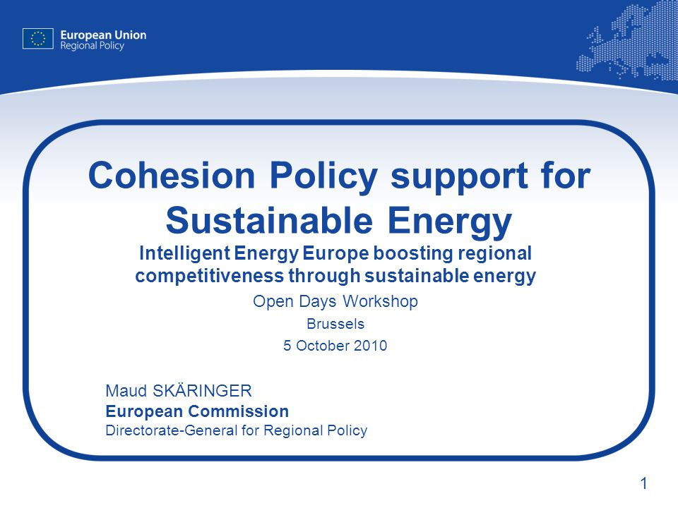 1 Cohesion Policy support for Sustainable Energy Intelligent Energy Europe boosting regional competitiveness through sustainable energy Open Days Workshop Brussels 5 October 2010 Maud SKÄRINGER European Commission Directorate-General for Regional Policy