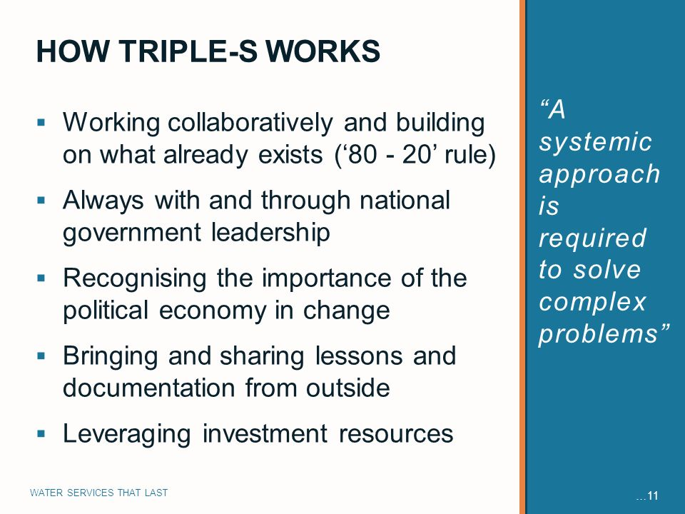 WATER SERVICES THAT LAST …11 Working collaboratively and building on what already exists ( rule) Always with and through national government leadership Recognising the importance of the political economy in change Bringing and sharing lessons and documentation from outside Leveraging investment resources A systemic approach is required to solve complex problems HOW TRIPLE-S WORKS