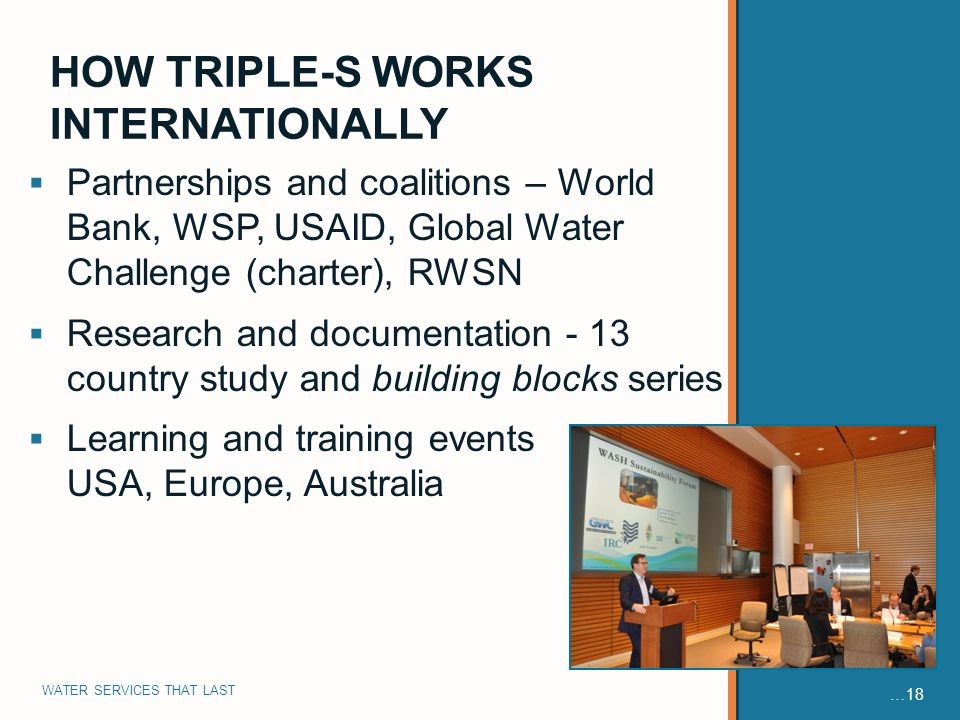 WATER SERVICES THAT LAST …18 Partnerships and coalitions – World Bank, WSP, USAID, Global Water Challenge (charter), RWSN Research and documentation - 13 country study and building blocks series Learning and training events in USA, Europe, Australia HOW TRIPLE-S WORKS INTERNATIONALLY