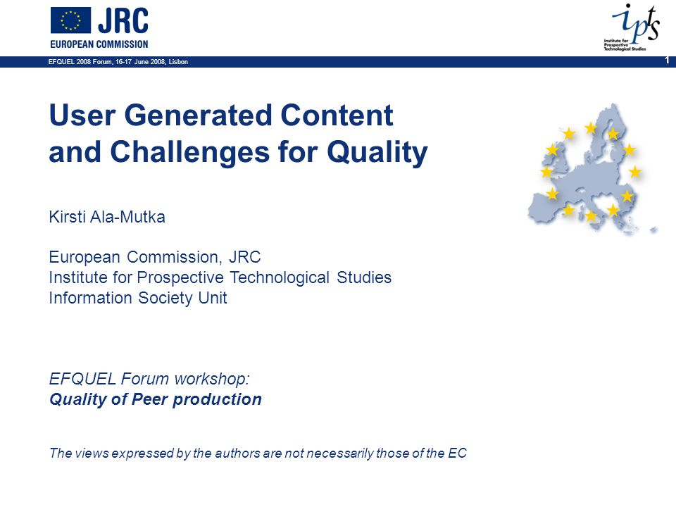 EFQUEL 2008 Forum, 16-17 June 2008, Lisbon 1 User Generated Content and Challenges for Quality Kirsti Ala-Mutka European Commission, JRC Institute for Prospective Technological Studies Information Society Unit EFQUEL Forum workshop: Quality of Peer production The views expressed by the authors are not necessarily those of the EC