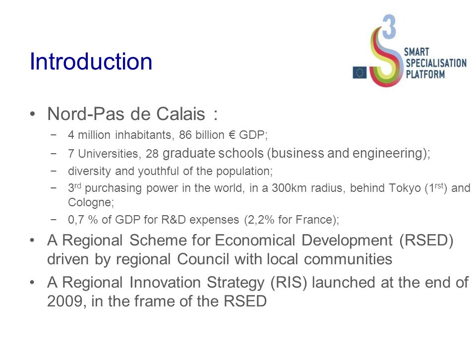 Introduction Nord-Pas de Calais : 4 million inhabitants, 86 billion GDP; 7 Universities, 28 graduate schools (business and engineering); diversity and youthful of the population; 3 rd purchasing power in the world, in a 300km radius, behind Tokyo (1 rst ) and Cologne; 0,7 % of GDP for R&D expenses (2,2% for France); A Regional Scheme for Economical Development (RSED) driven by regional Council with local communities A Regional Innovation Strategy (RIS) launched at the end of 2009, in the frame of the RSED