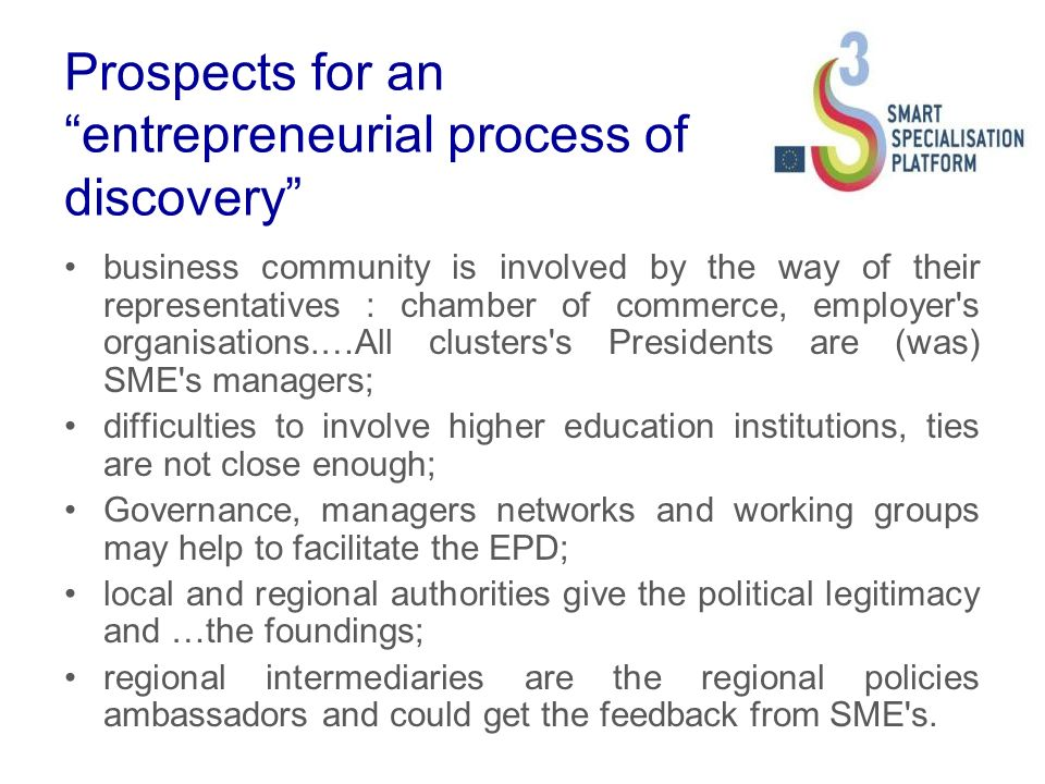 Prospects for an entrepreneurial process of discovery business community is involved by the way of their representatives : chamber of commerce, employer s organisations.…All clusters s Presidents are (was) SME s managers; difficulties to involve higher education institutions, ties are not close enough; Governance, managers networks and working groups may help to facilitate the EPD; local and regional authorities give the political legitimacy and …the foundings; regional intermediaries are the regional policies ambassadors and could get the feedback from SME s.
