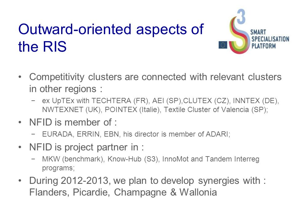 Outward-oriented aspects of the RIS Competitivity clusters are connected with relevant clusters in other regions : ex UpTEx with TECHTERA (FR), AEI (SP),CLUTEX (CZ), INNTEX (DE), NWTEXNET (UK), POINTEX (Italie), Textile Cluster of Valencia (SP); NFID is member of : EURADA, ERRIN, EBN, his director is member of ADARI; NFID is project partner in : MKW (benchmark), Know-Hub (S3), InnoMot and Tandem Interreg programs; During 2012-2013, we plan to develop synergies with : Flanders, Picardie, Champagne & Wallonia