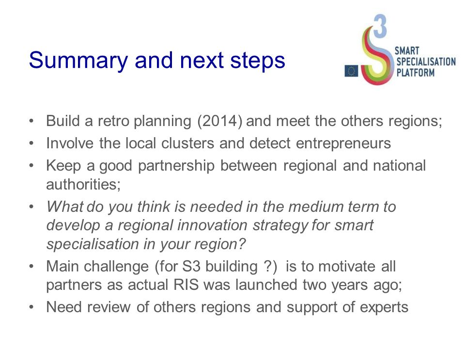 Summary and next steps Build a retro planning (2014) and meet the others regions; Involve the local clusters and detect entrepreneurs Keep a good partnership between regional and national authorities; What do you think is needed in the medium term to develop a regional innovation strategy for smart specialisation in your region.