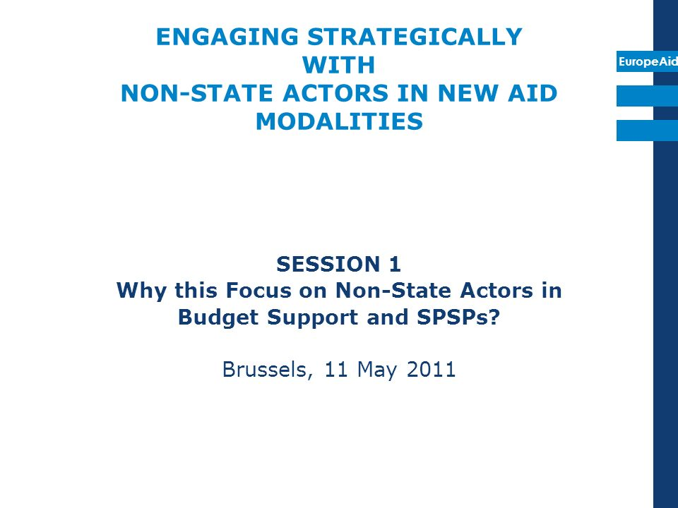 EuropeAid ENGAGING STRATEGICALLY WITH NON-STATE ACTORS IN NEW AID MODALITIES SESSION 1 Why this Focus on Non-State Actors in Budget Support and SPSPs.