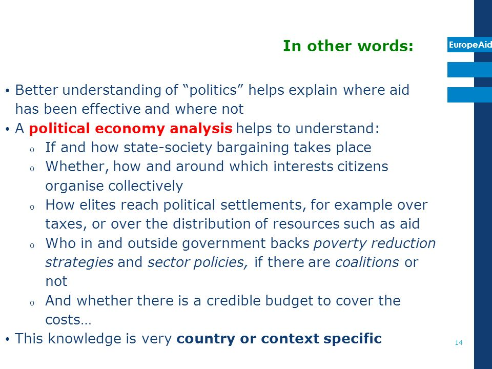 EuropeAid 14 In other words: Better understanding of politics helps explain where aid has been effective and where not A political economy analysis helps to understand: o If and how state-society bargaining takes place o Whether, how and around which interests citizens organise collectively o How elites reach political settlements, for example over taxes, or over the distribution of resources such as aid o Who in and outside government backs poverty reduction strategies and sector policies, if there are coalitions or not o And whether there is a credible budget to cover the costs… This knowledge is very country or context specific