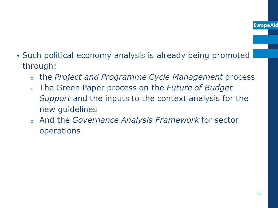 EuropeAid Such political economy analysis is already being promoted through: o the Project and Programme Cycle Management process o The Green Paper process on the Future of Budget Support and the inputs to the context analysis for the new guidelines o And the Governance Analysis Framework for sector operations 15