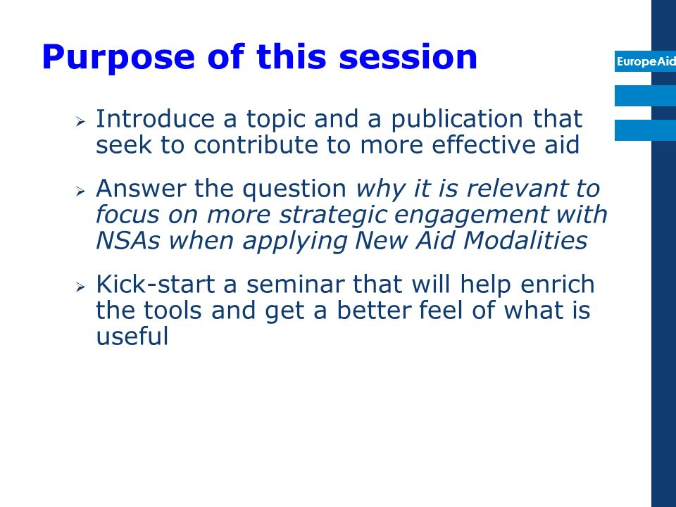 EuropeAid Purpose of this session Introduce a topic and a publication that seek to contribute to more effective aid Answer the question why it is relevant to focus on more strategic engagement with NSAs when applying New Aid Modalities Kick-start a seminar that will help enrich the tools and get a better feel of what is useful