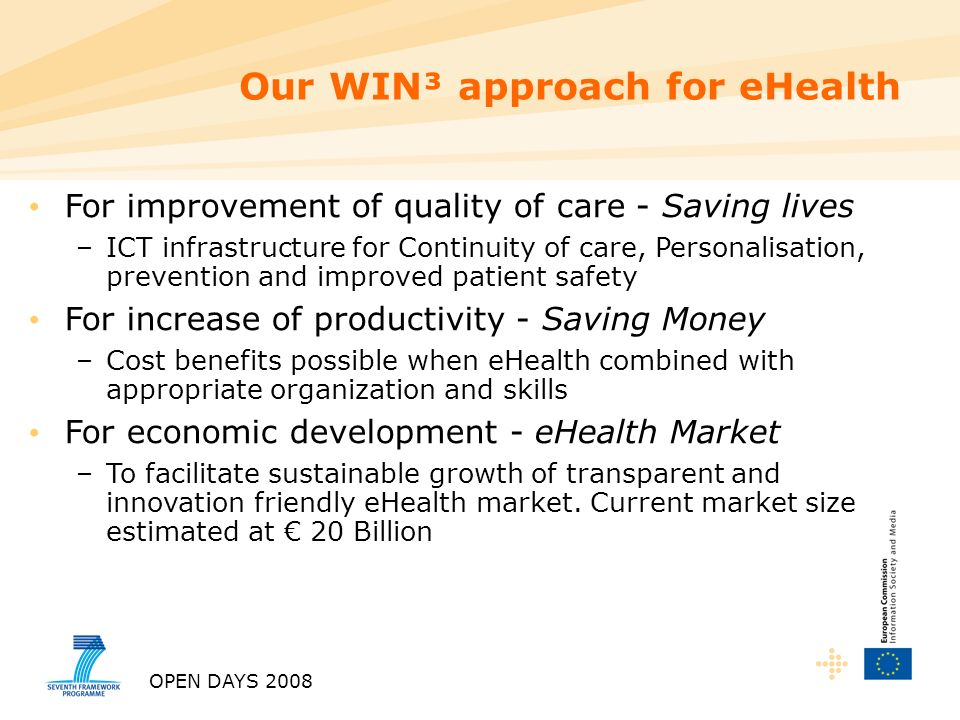 OPEN DAYS 2008 For improvement of quality of care - Saving lives –ICT infrastructure for Continuity of care, Personalisation, prevention and improved patient safety For increase of productivity - Saving Money –Cost benefits possible when eHealth combined with appropriate organization and skills For economic development - eHealth Market –To facilitate sustainable growth of transparent and innovation friendly eHealth market.