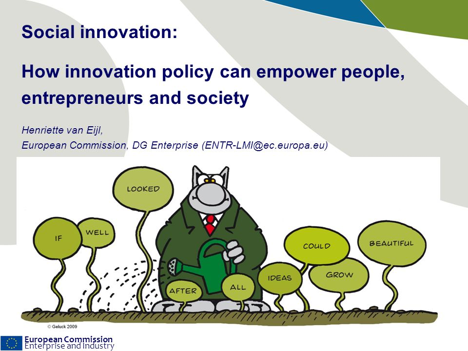 European Commission Enterprise and Industry Social innovation: How innovation policy can empower people, entrepreneurs and society Henriette van Eijl, European Commission, DG Enterprise (ENTR-LMI@ec.europa.eu)