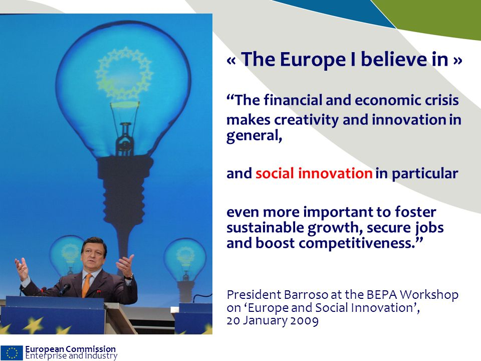 European Commission Enterprise and Industry « The Europe I believe in » The financial and economic crisis makes creativity and innovation in general, and social innovation in particular even more important to foster sustainable growth, secure jobs and boost competitiveness.