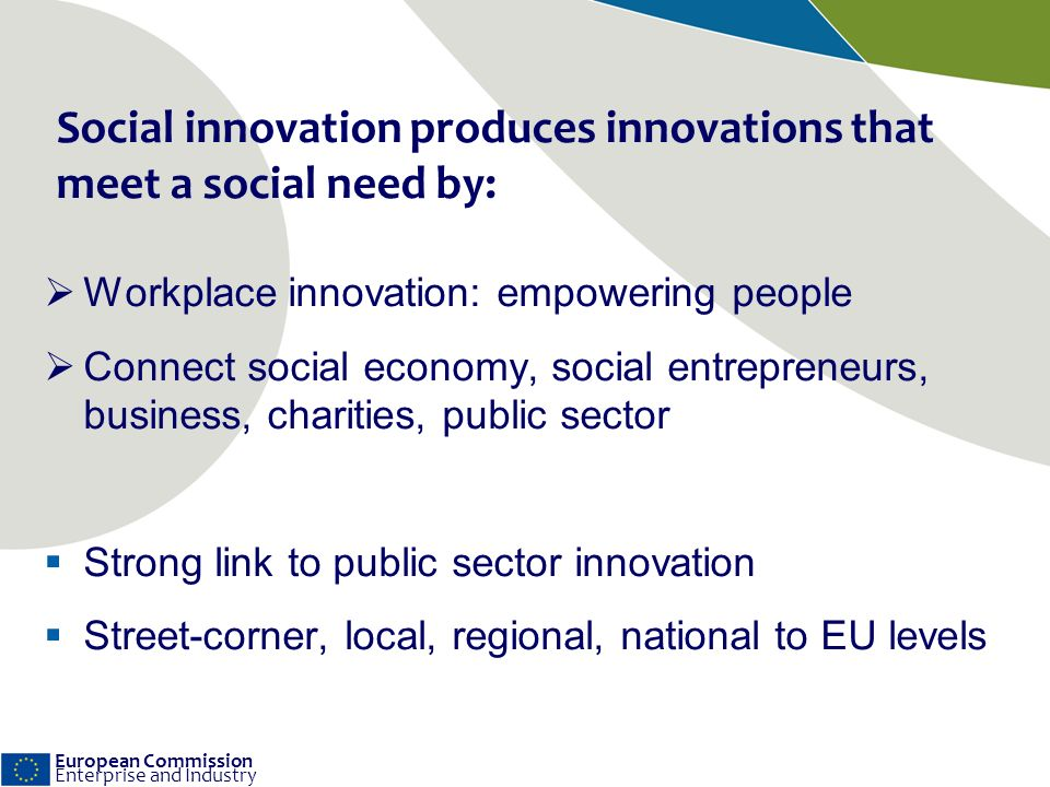 European Commission Enterprise and Industry Social innovation produces innovations that meet a social need by: Workplace innovation: empowering people Connect social economy, social entrepreneurs, business, charities, public sector Strong link to public sector innovation Street-corner, local, regional, national to EU levels