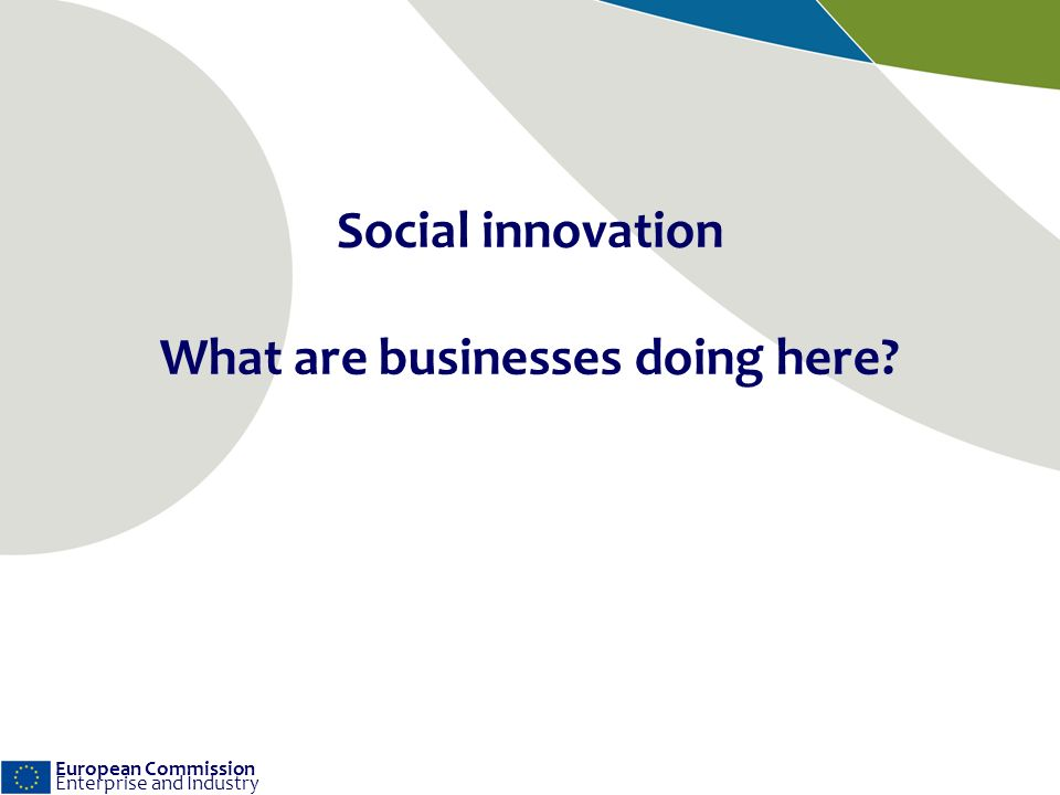 European Commission Enterprise and Industry Social innovation What are businesses doing here