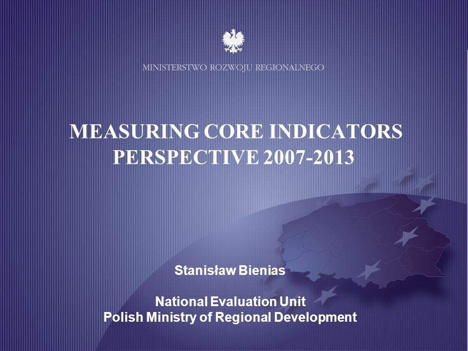 MINISTRY OF REGIONAL DEVELOPMENT MEASURING CORE INDICATORS PERSPECTIVE 2007-2013 Stanisław Bienias National Evaluation Unit Polish Ministry of Regiona