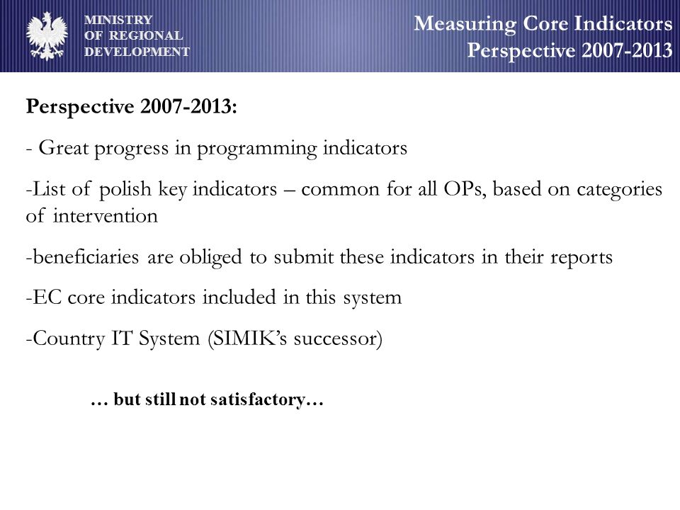 MINISTRY OF REGIONAL DEVELOPMENT Measuring Core Indicators Perspective 2007-2013 Perspective 2007-2013: - Great progress in programming indicators -List of polish key indicators – common for all OPs, based on categories of intervention -beneficiaries are obliged to submit these indicators in their reports -EC core indicators included in this system -Country IT System (SIMIKs successor) … but still not satisfactory…