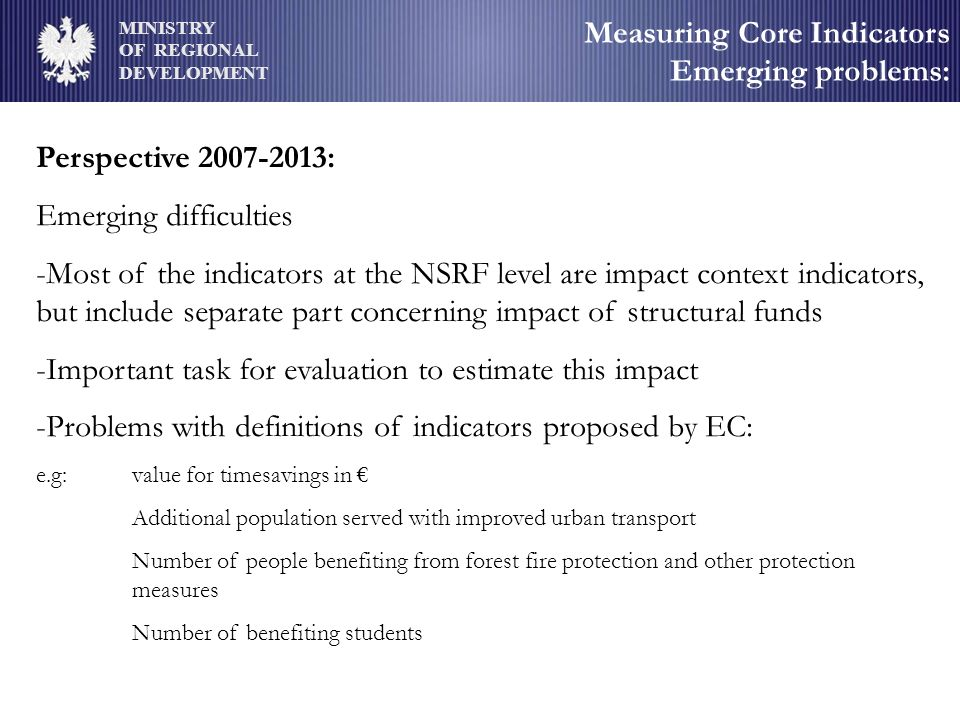 MINISTRY OF REGIONAL DEVELOPMENT Measuring Core Indicators Emerging problems: Perspective 2007-2013: Emerging difficulties -Most of the indicators at the NSRF level are impact context indicators, but include separate part concerning impact of structural funds -Important task for evaluation to estimate this impact -Problems with definitions of indicators proposed by EC: e.g: value for timesavings in Additional population served with improved urban transport Number of people benefiting from forest fire protection and other protection measures Number of benefiting students
