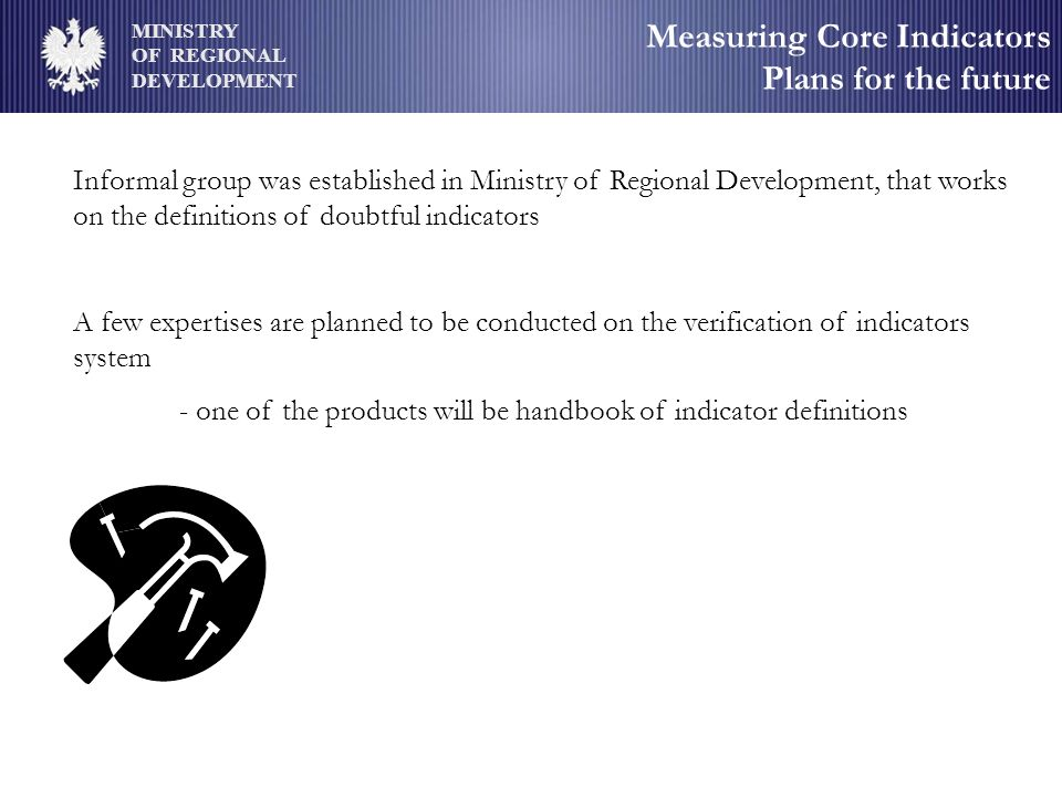 MINISTRY OF REGIONAL DEVELOPMENT Measuring Core Indicators Plans for the future Informal group was established in Ministry of Regional Development, that works on the definitions of doubtful indicators A few expertises are planned to be conducted on the verification of indicators system - one of the products will be handbook of indicator definitions