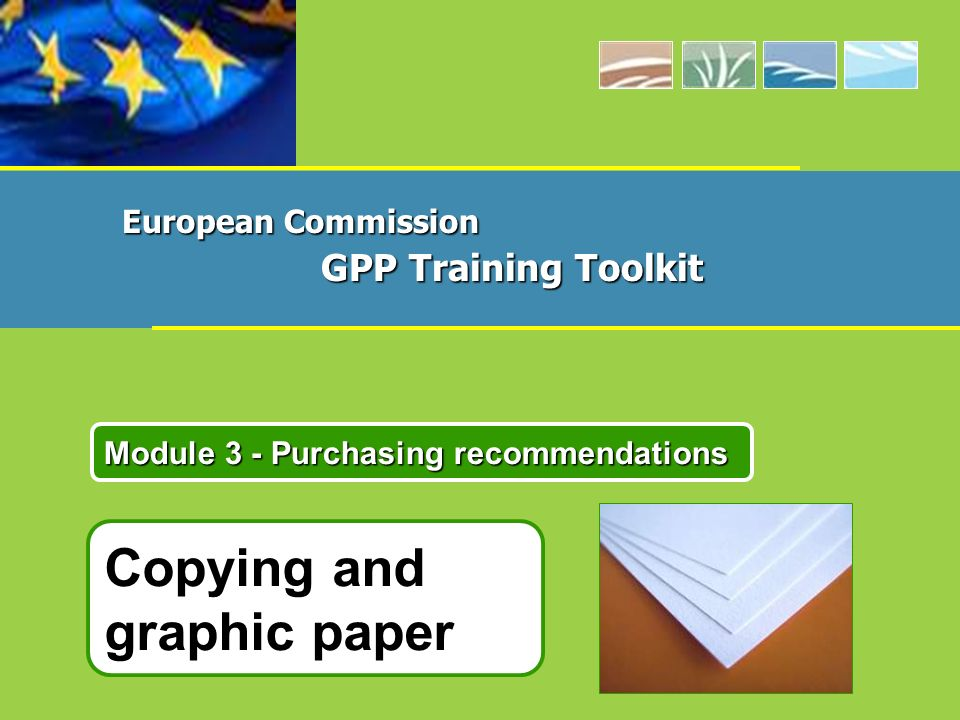 European Commission GPP Training Toolkit Module 3: Purchasing recommendations for Paper 12 Purchase of recycled office paper made from 100% recovered paper fibres.