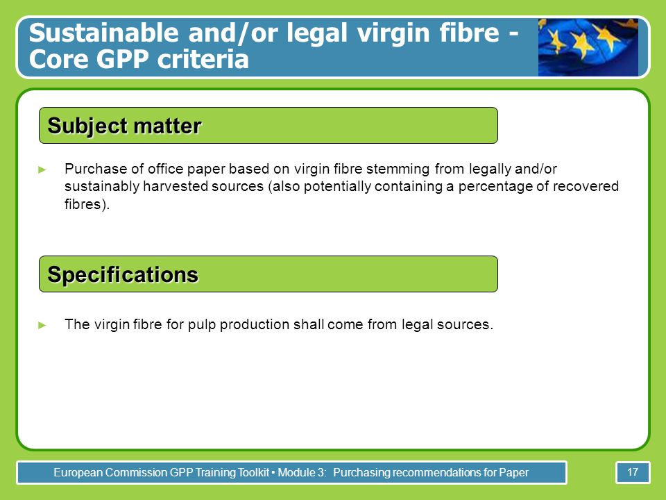 European Commission GPP Training Toolkit Module 3: Purchasing recommendations for Paper 17 Purchase of office paper based on virgin fibre stemming from legally and/or sustainably harvested sources (also potentially containing a percentage of recovered fibres).