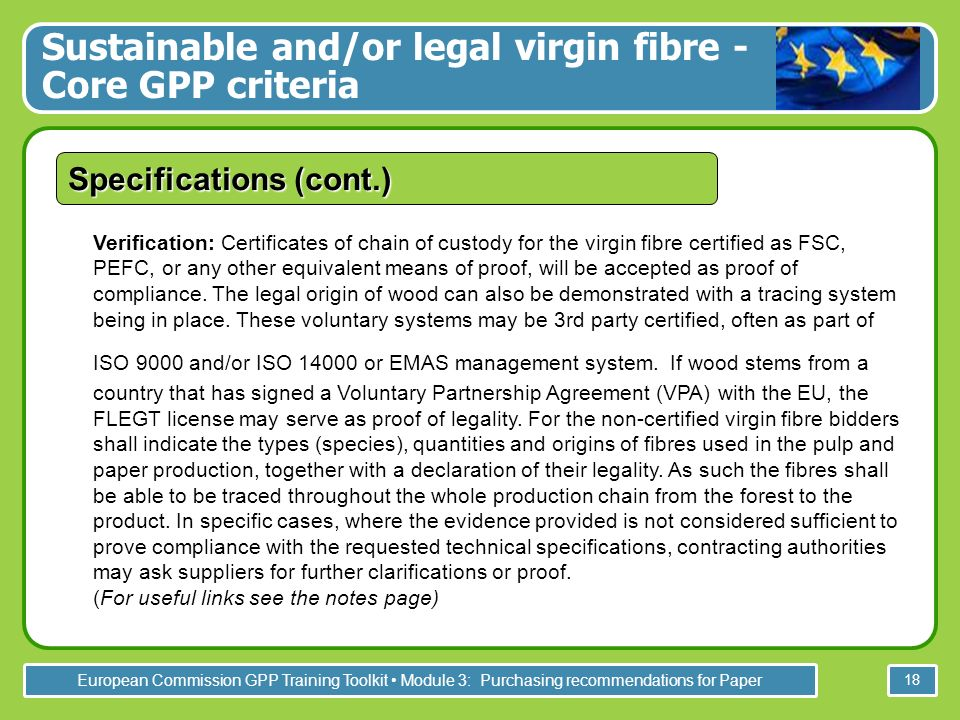 European Commission GPP Training Toolkit Module 3: Purchasing recommendations for Paper 18 Verification: Certificates of chain of custody for the virgin fibre certified as FSC, PEFC, or any other equivalent means of proof, will be accepted as proof of compliance.