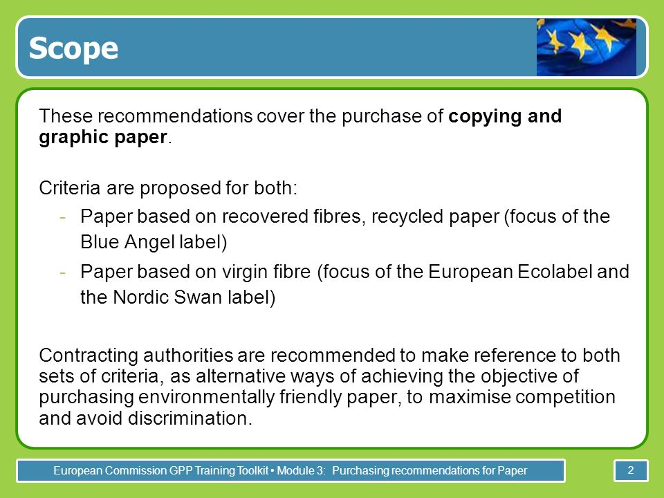 European Commission GPP Training Toolkit Module 3: Purchasing recommendations for Paper 13 Paper must be made from 100% recovered paper fibres with a minimum of 65% post- consumer recycled fibres.