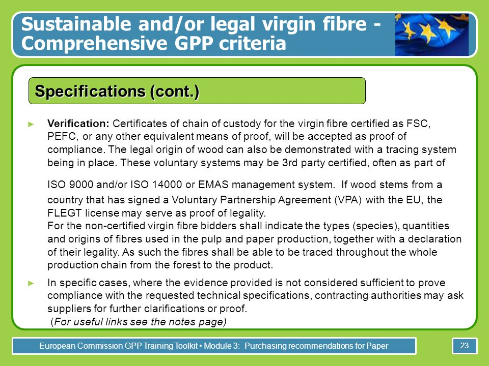 European Commission GPP Training Toolkit Module 3: Purchasing recommendations for Paper 23 Verification: Certificates of chain of custody for the virgin fibre certified as FSC, PEFC, or any other equivalent means of proof, will be accepted as proof of compliance.