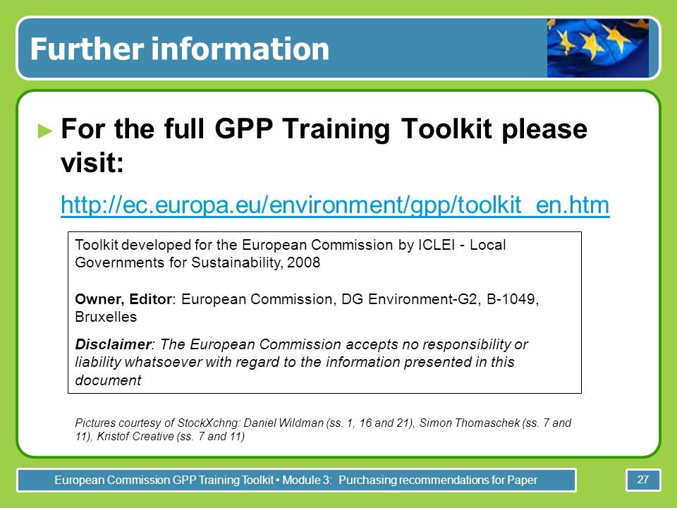 European Commission GPP Training Toolkit Module 3: Purchasing recommendations for Paper 27 Further information For the full GPP Training Toolkit please visit: http://ec.europa.eu/environment/gpp/toolkit_en.htm Toolkit developed for the European Commission by ICLEI - Local Governments for Sustainability, 2008 Owner, Editor: European Commission, DG Environment-G2, B-1049, Bruxelles Disclaimer: The European Commission accepts no responsibility or liability whatsoever with regard to the information presented in this document Pictures courtesy of StockXchng: Daniel Wildman (ss.