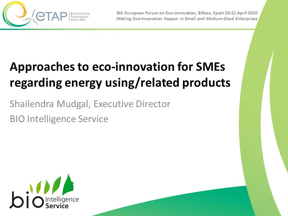 8th European Forum on Eco-Innovation, Bilbao, Spain 20-21 April 2010 Making Eco-Innovation happen in Small and Medium-Sized Enterprises Approaches to eco-innovation for SMEs regarding energy using/related products Shailendra Mudgal, Executive Director BIO Intelligence Service