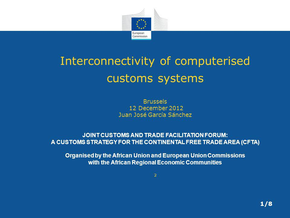 Interconnectivity of computerised customs systems Brussels 12 December 2012 Juan José García Sánchez JOINT CUSTOMS AND TRADE FACILITATION FORUM: A CUSTOMS STRATEGY FOR THE CONTINENTAL FREE TRADE AREA (CFTA) Organised by the African Union and European Union Commissions with the African Regional Economic Communities ² 1/8