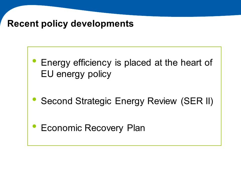 Recent policy developments Energy efficiency is placed at the heart of EU energy policy Second Strategic Energy Review (SER II) Economic Recovery Plan