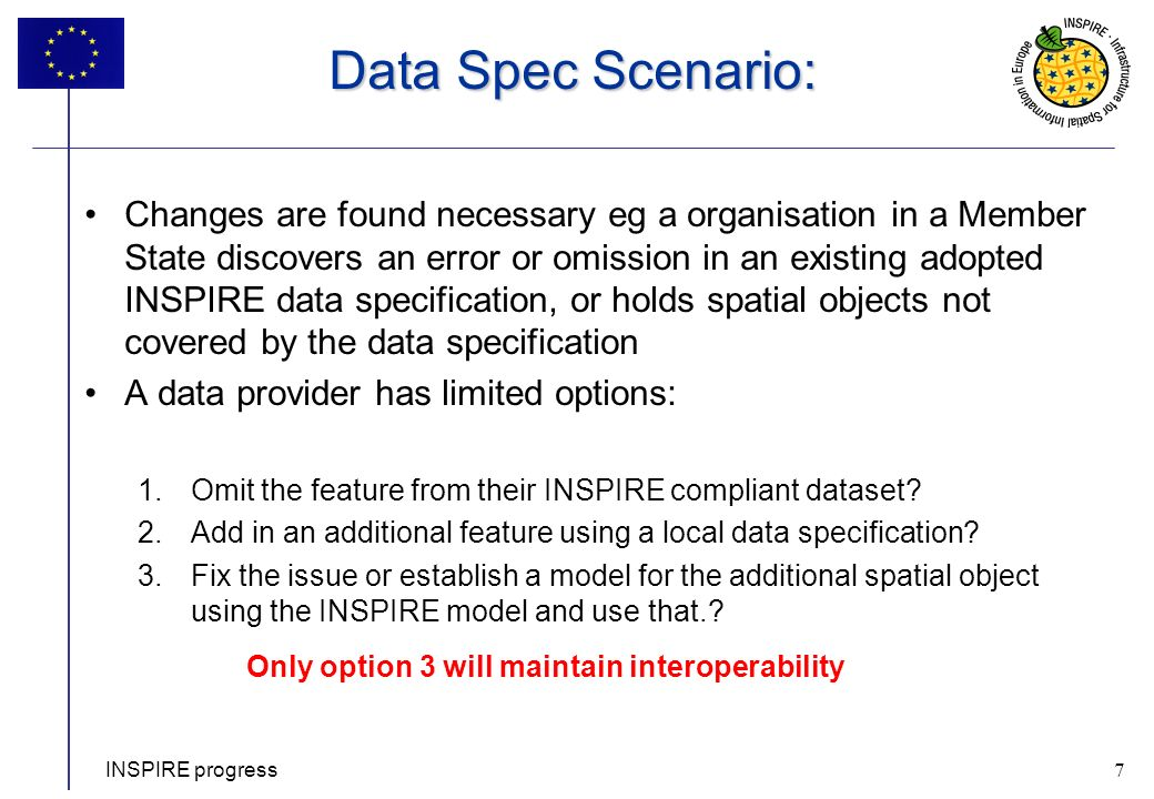 7 Data Spec Scenario: Changes are found necessary eg a organisation in a Member State discovers an error or omission in an existing adopted INSPIRE data specification, or holds spatial objects not covered by the data specification A data provider has limited options: 1.Omit the feature from their INSPIRE compliant dataset.