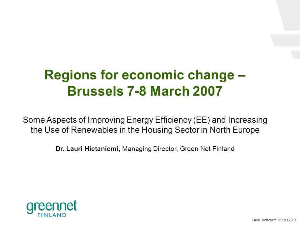 Lauri Hietaniemi / 07.03.2007 Regions for economic change – Brussels 7-8 March 2007 Some Aspects of Improving Energy Efficiency (EE) and Increasing the Use of Renewables in the Housing Sector in North Europe Dr.
