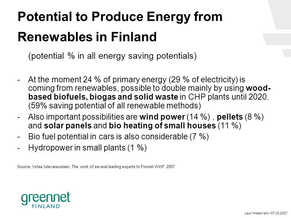Lauri Hietaniemi / 07.03.2007 Potential to Produce Energy from Renewables in Finland (potential % in all energy saving potentials) -At the moment 24 % of primary energy (29 % of electricity) is coming from renewables, possible to double mainly by using wood- based biofuels, biogas and solid waste in CHP plants until 2020.