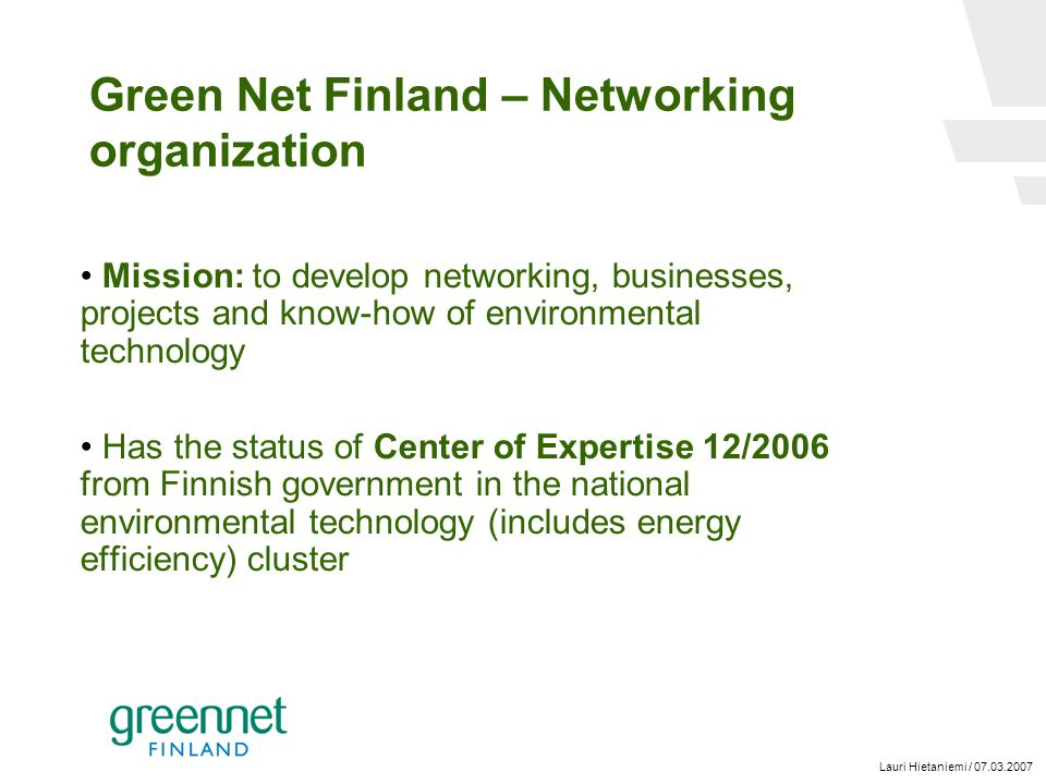 Lauri Hietaniemi / 07.03.2007 Green Net Finland – Networking organization Mission: to develop networking, businesses, projects and know-how of environmental technology Has the status of Center of Expertise 12/2006 from Finnish government in the national environmental technology (includes energy efficiency) cluster