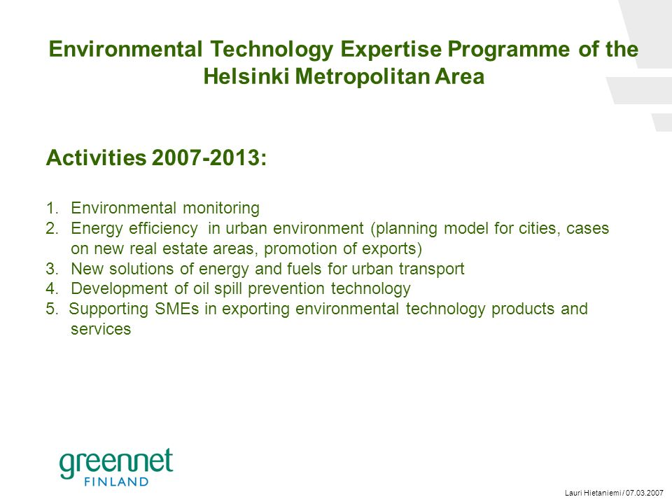 Lauri Hietaniemi / 07.03.2007 Environmental Technology Expertise Programme of the Helsinki Metropolitan Area Activities 2007-2013: 1.Environmental monitoring 2.Energy efficiency in urban environment (planning model for cities, cases on new real estate areas, promotion of exports) 3.New solutions of energy and fuels for urban transport 4.Development of oil spill prevention technology 5.