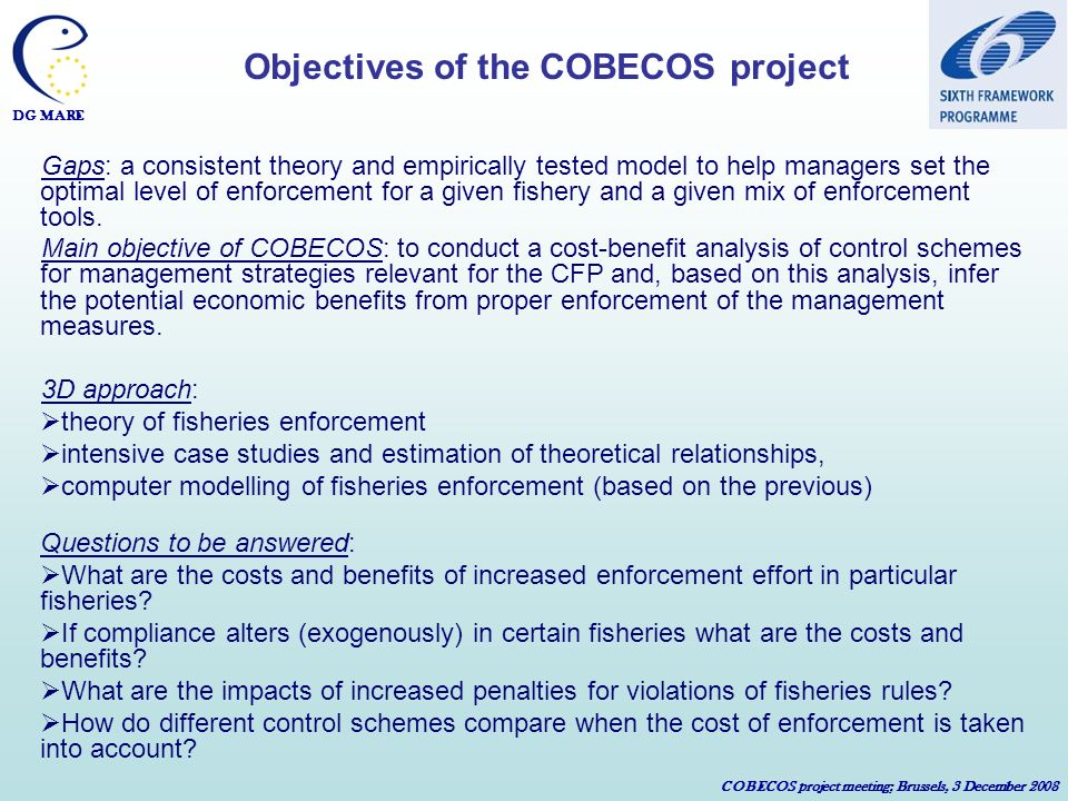 DG MARE COBECOS project meeting; Brussels, 3 December 2008 Gaps: a consistent theory and empirically tested model to help managers set the optimal level of enforcement for a given fishery and a given mix of enforcement tools.