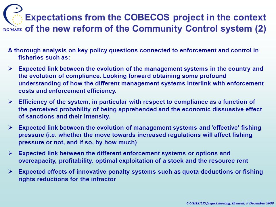 DG MARE COBECOS project meeting; Brussels, 3 December 2008 Expectations from the COBECOS project in the context of the new reform of the Community Control system (2) A thorough analysis on key policy questions connected to enforcement and control in fisheries such as: Expected link between the evolution of the management systems in the country and the evolution of compliance.